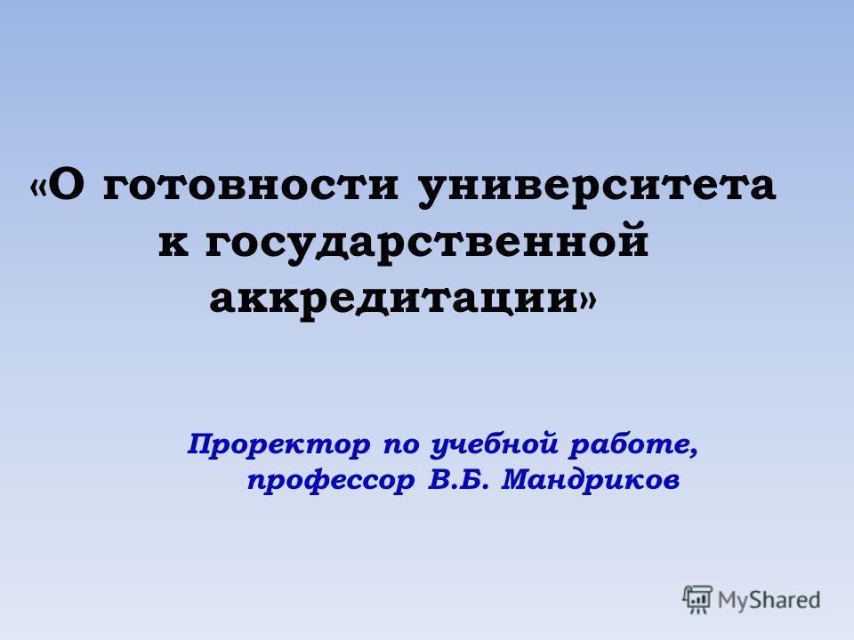 «О готовности университета к государственной аккредитации» Проректор по учебной работе, профессор В.Б. Мандриков