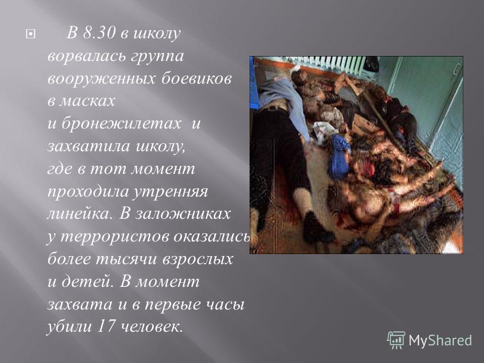 В 8.30 в школу ворвалась группа вооруженных боевиков в масках и бронежилетах и захватила школу, где в тот момент проходила утренняя линейка. В заложниках у террористов оказались более тысячи взрослых и детей. В момент захвата и в первые часы убили 17