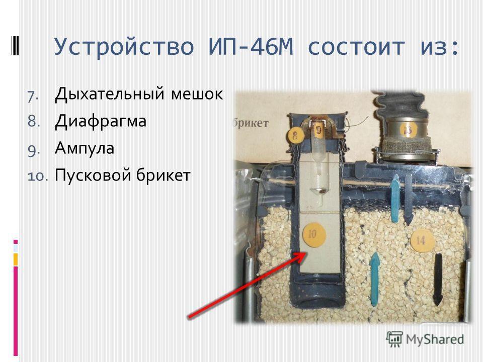 Устройство ИП-46М состоит из: 7. Дыхательный мешок 8. Диафрагма 9. Ампула 10. Пусковой брикет