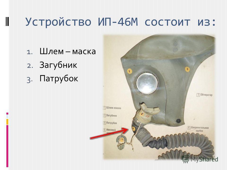 Устройство ИП-46М состоит из: 1. Шлем – маска 2. Загубник 3. Патрубок