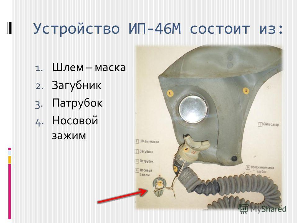 Устройство ИП-46М состоит из: 1. Шлем – маска 2. Загубник 3. Патрубок 4. Носовой зажим