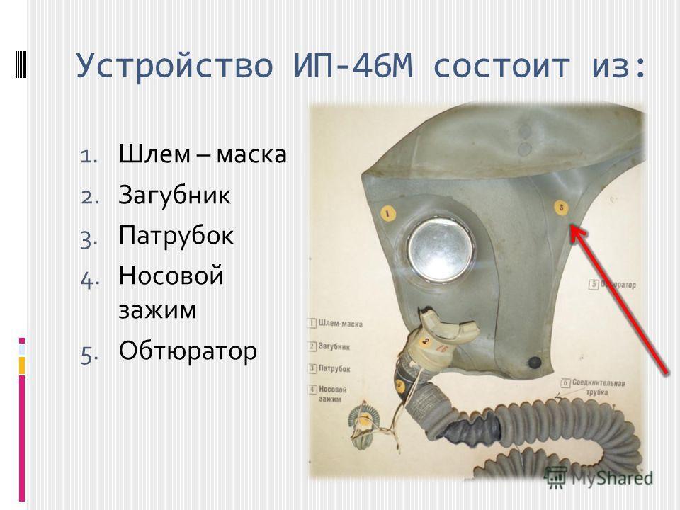 Устройство ИП-46М состоит из: 1. Шлем – маска 2. Загубник 3. Патрубок 4. Носовой зажим 5. Обтюратор
