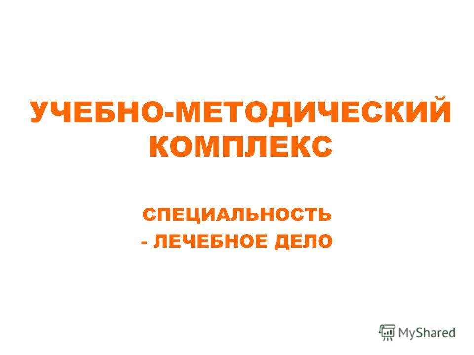 УЧЕБНО-МЕТОДИЧЕСКИЙ КОМПЛЕКС СПЕЦИАЛЬНОСТЬ - ЛЕЧЕБНОЕ ДЕЛО