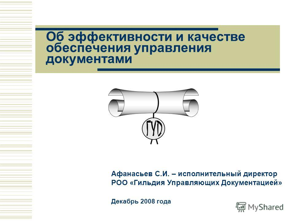 Об эффективности и качестве обеспечения управления документами Афанасьев С.И. – исполнительный директор РОО «Гильдия Управляющих Документацией» Декабрь 2008 года