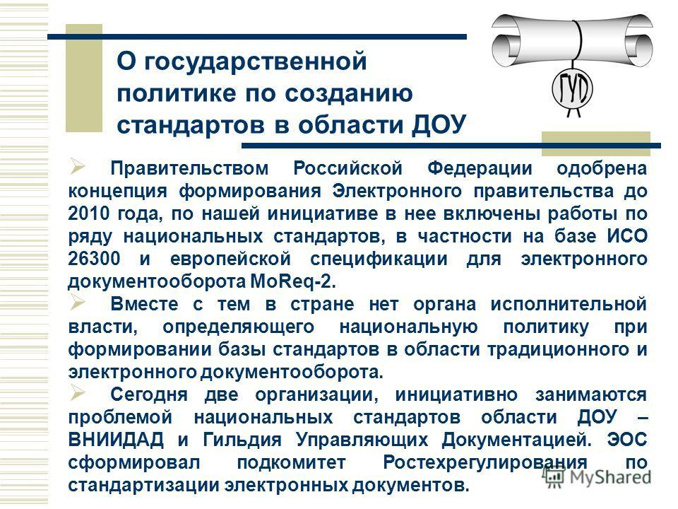 Правительством Российской Федерации одобрена концепция формирования Электронного правительства до 2010 года, по нашей инициативе в нее включены работы по ряду национальных стандартов, в частности на базе ИСО 26300 и европейской спецификации для элект