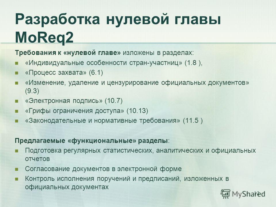 12 Разработка нулевой главы MoReq2 Требования к «нулевой главе» изложены в разделах: «Индивидуальные особенности стран-участниц» (1.8 ), «Процесс захвата» (6.1) «Изменение, удаление и цензурирование официальных документов» (9.3) «Электронная подпись»