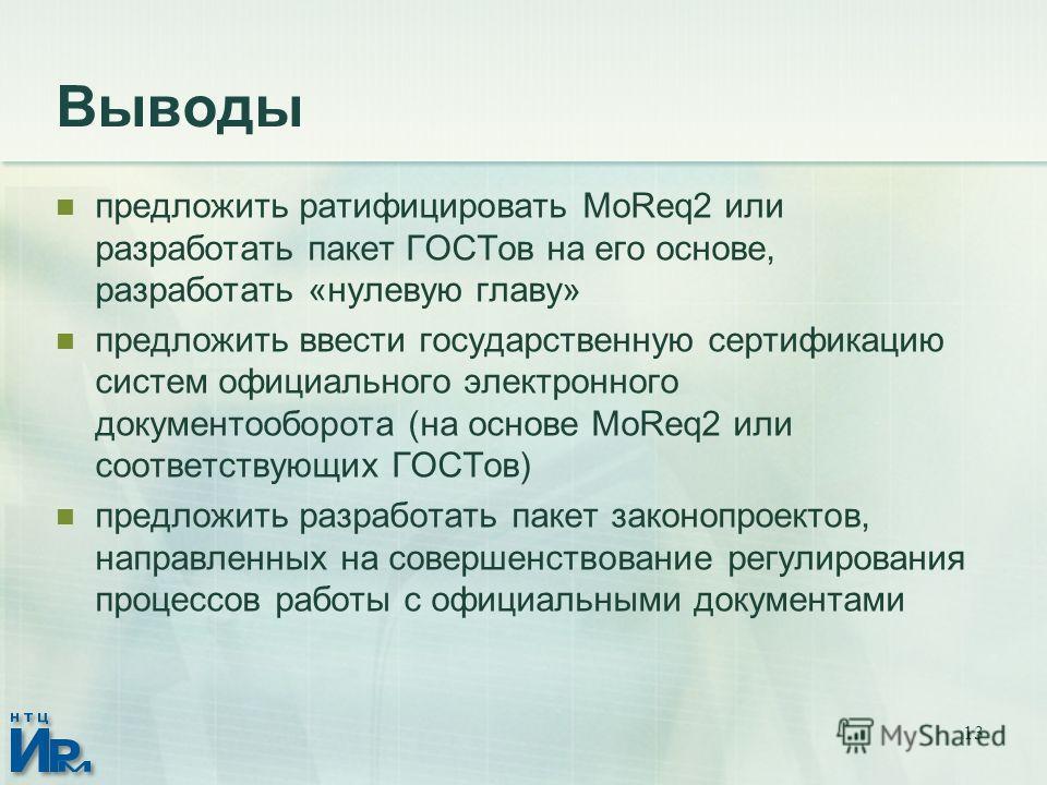 13 Выводы предложить ратифицировать MoReq2 или разработать пакет ГОСТов на его основе, разработать «нулевую главу» предложить ввести государственную сертификацию систем официального электронного документооборота (на основе MoReq2 или соответствующих