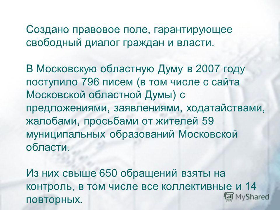 Создано правовое поле, гарантирующее свободный диалог граждан и власти. В Московскую областную Думу в 2007 году поступило 796 писем (в том числе с сайта Московской областной Думы) с предложениями, заявлениями, ходатайствами, жалобами, просьбами от жи