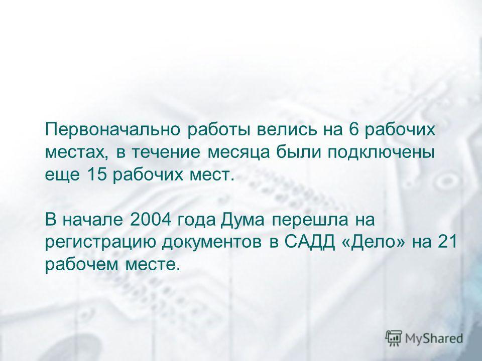 Первоначально работы велись на 6 рабочих местах, в течение месяца были подключены еще 15 рабочих мест. В начале 2004 года Дума перешла на регистрацию документов в САДД «Дело» на 21 рабочем месте.