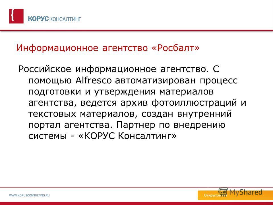 Информационное агентство «Росбалт» Российское информационное агентство. С помощью Alfresco автоматизирован процесс подготовки и утверждения материалов агентства, ведется архив фотоиллюстраций и текстовых материалов, создан внутренний портал агентства