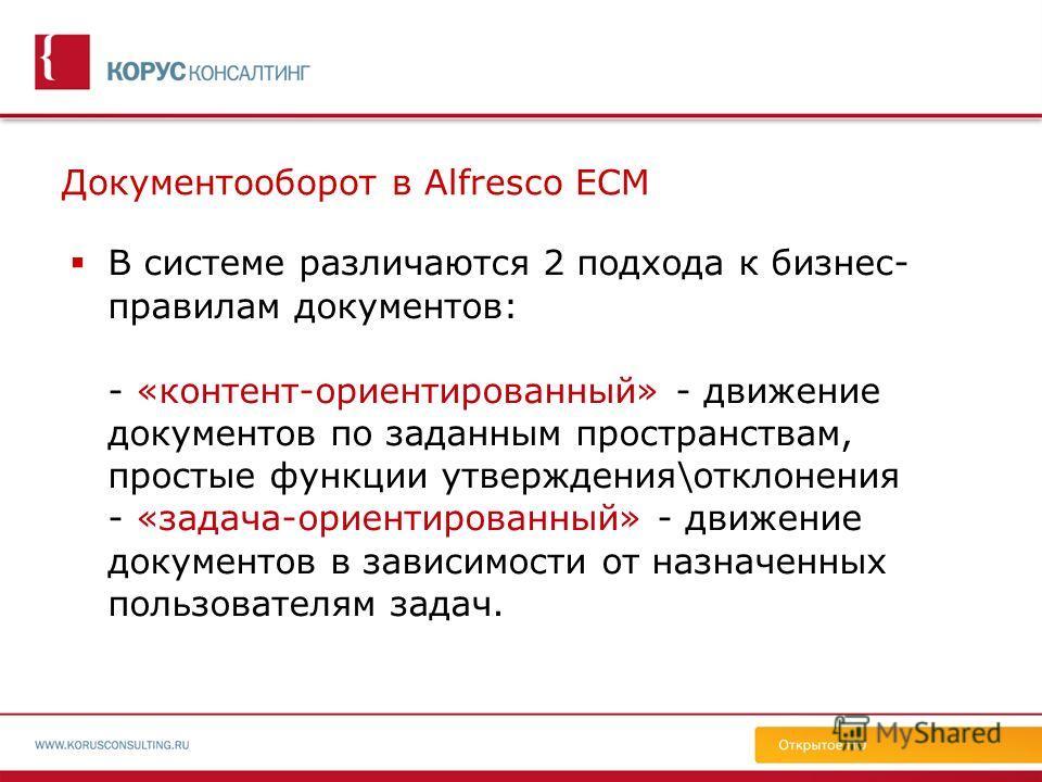 Документооборот в Alfresco ECM В системе различаются 2 подхода к бизнес- правилам документов: - «контент-ориентированный» - движение документов по заданным пространствам, простые функции утверждения\отклонения - «задача-ориентированный» - движение до