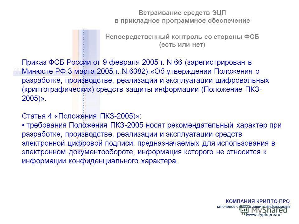 КОМПАНИЯ КРИПТО-ПРО ключевое слово в защите информации www.cryptopro.ru Встраивание средств ЭЦП в прикладное программное обеспечение Непосредственный контроль со стороны ФСБ (есть или нет) Приказ ФСБ России от 9 февраля 2005 г. N 66 (зарегистрирован