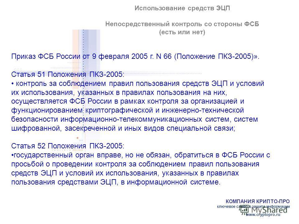 КОМПАНИЯ КРИПТО-ПРО ключевое слово в защите информации www.cryptopro.ru Использование средств ЭЦП Непосредственный контроль со стороны ФСБ (есть или нет) Приказ ФСБ России от 9 февраля 2005 г. N 66 (Положение ПКЗ-2005)». Статья 51 Положения ПКЗ-2005: