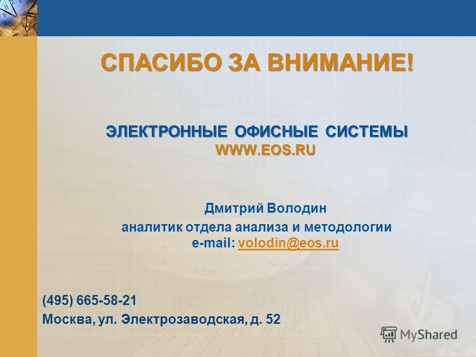 ЭЛЕКТРОННЫЕ ОФИСНЫЕ СИСТЕМЫ WWW.EOS.RU Дмитрий Володин аналитик отдела анализа и методологии e-mail: volodin@eos.ru (495) 665-58-21 Москва, ул. Электрозаводская, д. 52 СПАСИБО ЗА ВНИМАНИЕ!