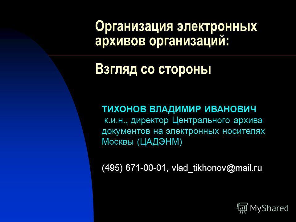 Организация электронных архивов организаций: Взгляд со стороны ТИХОНОВ ВЛАДИМИР ИВАНОВИЧ к.и.н., директор Центрального архива документов на электронных носителях Москвы (ЦАДЭНМ) (495) 671-00-01, vlad_tikhonov@mail.ru