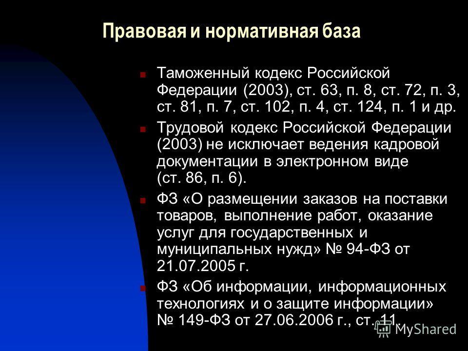 Правовая и нормативная база Таможенный кодекс Российской Федерации (2003), ст. 63, п. 8, ст. 72, п. 3, ст. 81, п. 7, ст. 102, п. 4, ст. 124, п. 1 и др. Трудовой кодекс Российской Федерации (2003) не исключает ведения кадровой документации в электронн