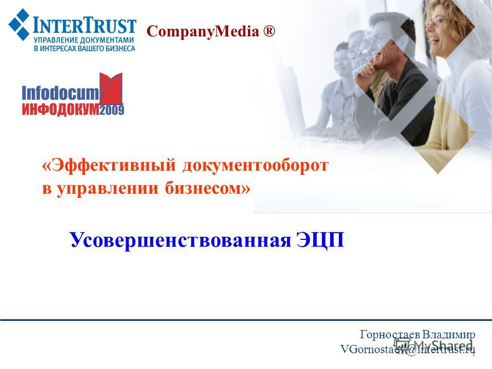 1 CompanyMedia ® «Эффективный документооборот в управлении бизнесом» Горностаев Владимир VGornostaev@intertrust.ru Усовершенствованная ЭЦП