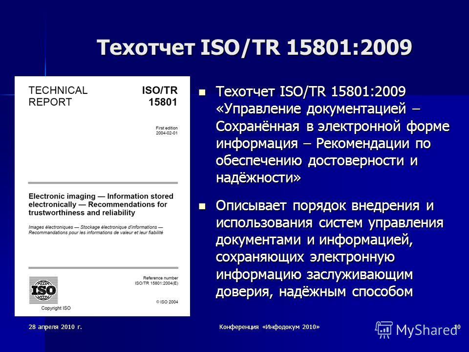 28 апреля 2010 г.Конференция «Инфодокум 2010»10 Техотчет ISO/TR 15801:2009 Техотчет ISO/TR 15801:2009 «Управление документацией – Сохранённая в электронной форме информация – Рекомендации по обеспечению достоверности и надёжности» Техотчет ISO/TR 158