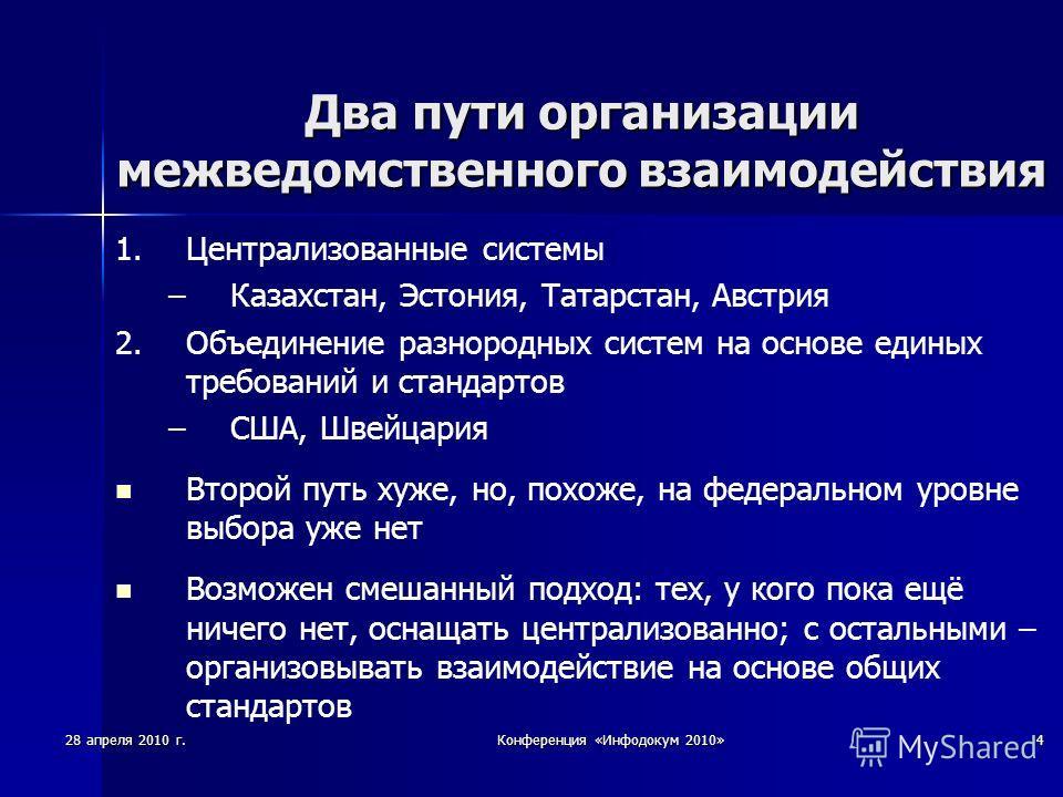 28 апреля 2010 г.Конференция «Инфодокум 2010»4 Два пути организации межведомственного взаимодействия 1. 1.Централизованные системы – –Казахстан, Эстония, Татарстан, Австрия 2. 2.Объединение разнородных систем на основе единых требований и стандартов