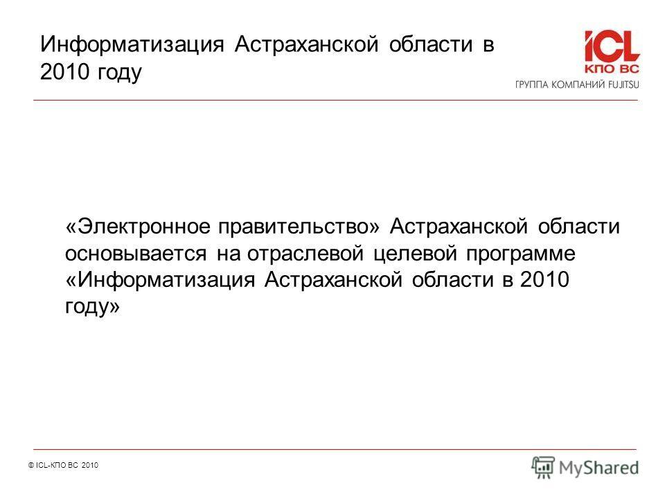 Информатизация Астраханской области в 2010 году «Электронное правительство» Астраханской области основывается на отраслевой целевой программе «Информатизация Астраханской области в 2010 году» © ICL-КПО ВС 2010