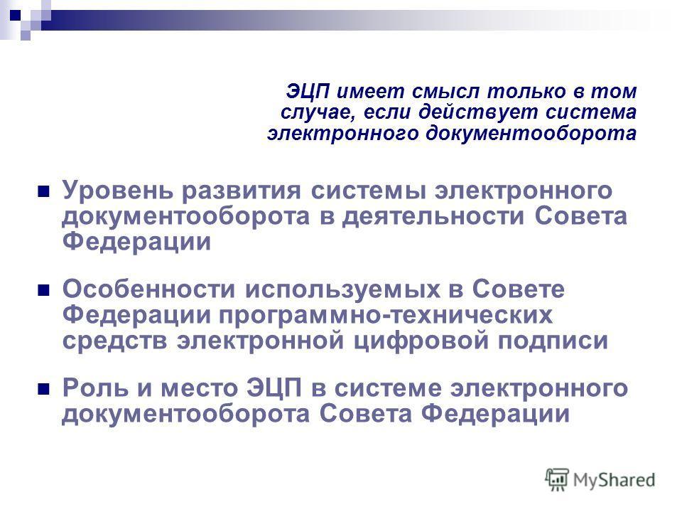 ЭЦП имеет смысл только в том случае, если действует система электронного документооборота Уровень развития системы электронного документооборота в деятельности Совета Федерации Особенности используемых в Совете Федерации программно-технических средст