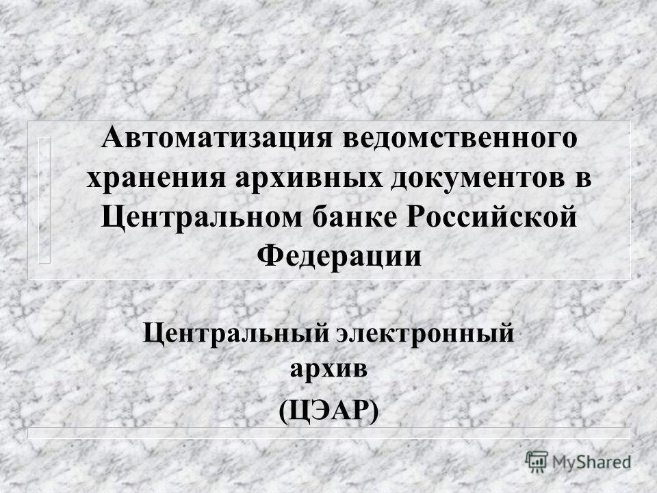 Автоматизация ведомственного хранения архивных документов в Центральном банке Российской Федерации Центральный электронный архив (ЦЭАР)