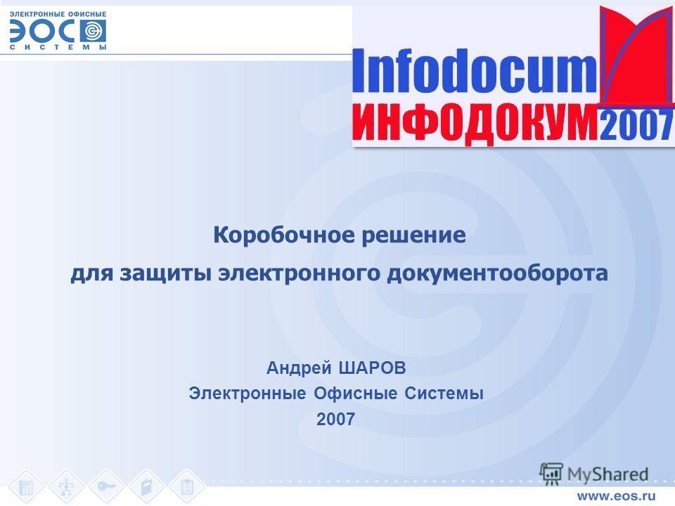 Коробочное решение для защиты электронного документооборота Андрей ШАРОВ Электронные Офисные Системы 2007