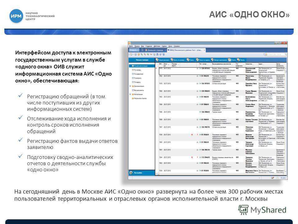АИС « ОДНО ОКНО » Интерфейсом доступа к электронным государственным услугам в службе «одного окна» ОИВ служит информационная система АИС «Одно окно», обеспечивающая : Регистрацию обращений (в том числе поступивших из других информационных систем) Отс