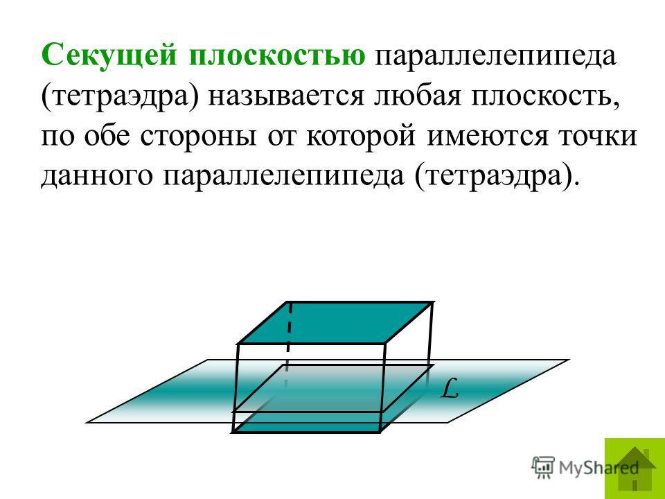 Секущей плоскостью параллелепипеда (тетраэдра) называется любая плоскость, по обе стороны от которой имеются точки данного параллелепипеда (тетраэдра). L