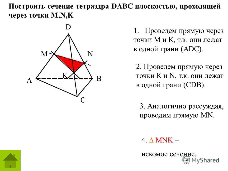 D AB C Построить сечение тетраэдра DABC плоскостью, проходящей через точки M,N,K D A B C MN K 1.Проведем прямую через точки М и К, т.к. они лежат в одной грани (АDC). 2. Проведем прямую через точки К и N, т.к. они лежат в одной грани (СDB). 3. Аналог