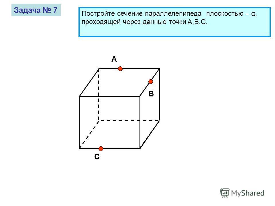 A B C Задача 7 Постройте сечение параллелепипеда плоскостью – α, проходящей через данные точки A,B,C.