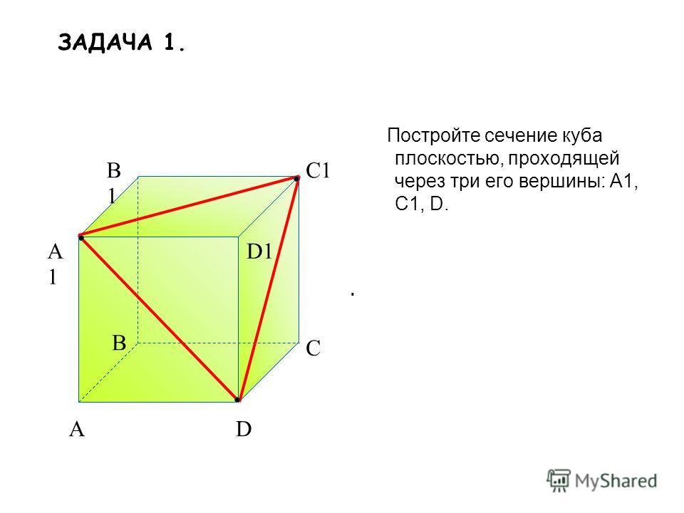 Постройте сечение куба плоскостью, проходящей через три его вершины: A1, C1, D. A B C D A1A1 B1B1 C1 D1. ЗАДАЧА 1.