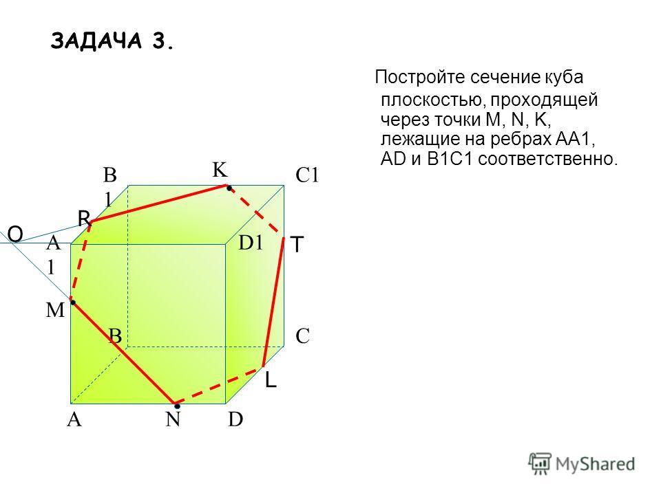 Постройте сечение куба плоскостью, проходящей через точки M, N, K, лежащие на ребрах АА1, AD и В1С1 соответственно. A BC D A1A1 B1B1 C1 D1 M N K O R T L ЗАДАЧА 3.