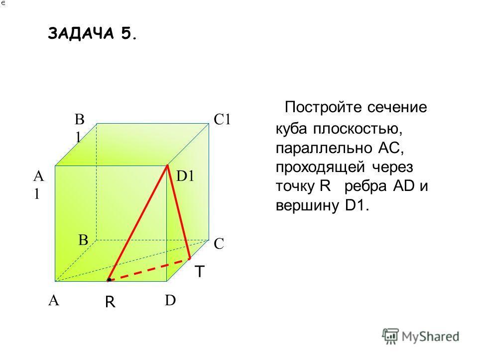 Постройте сечение куба плоскостью, параллельно АС, проходящей через точку R ребра AD и вершину D1. A B C D A1A1 B1B1 C1 D1 R T ЗАДАЧА 5.
