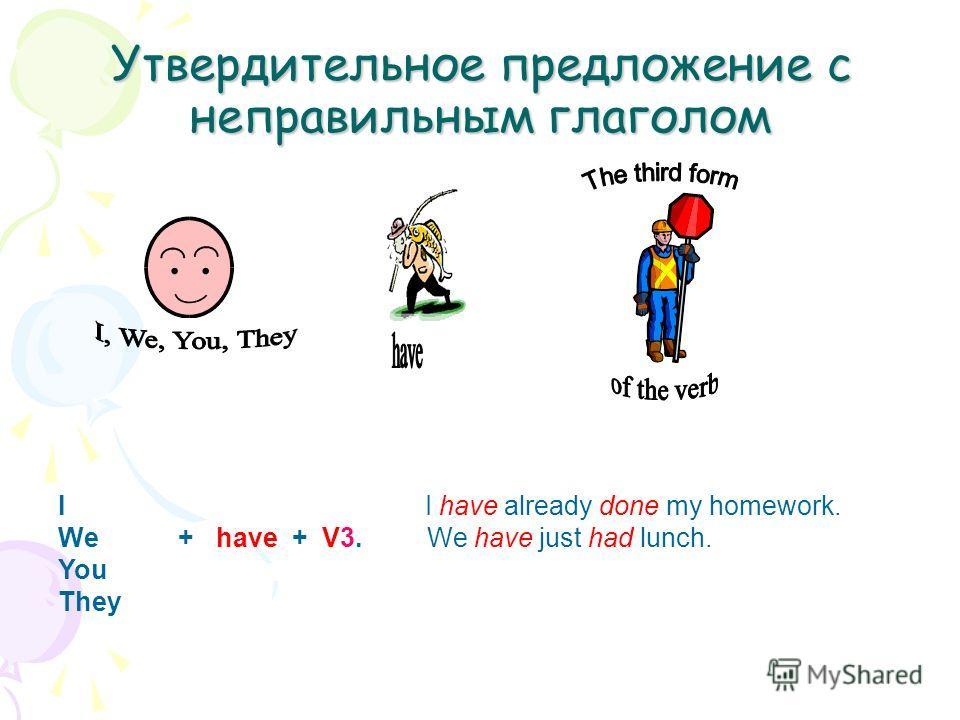 Утвердительное предложение с неправильным глаголом I I have already done my homework. We + have + V3. We have just had lunch. You They