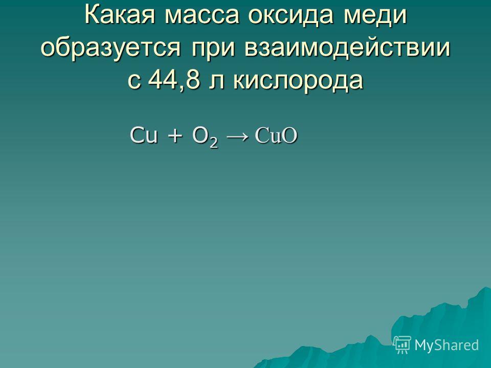Какая масса оксида меди образуется при взаимодействии с 44,8 л кислорода Cu + O 2 CuO Cu + O 2 CuO