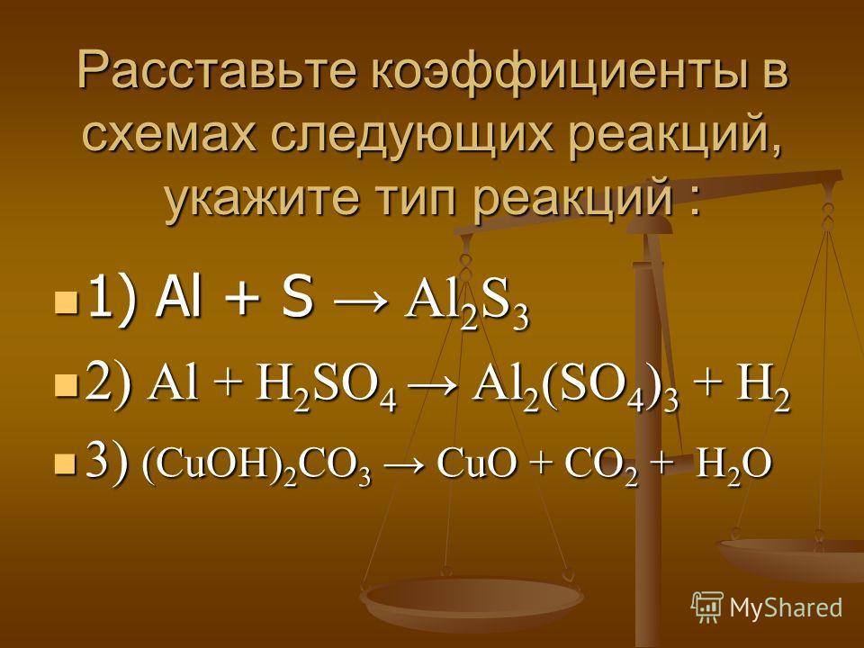 Расставьте коэффициенты в схемах следующих реакций, укажите тип реакций : 1) Al + S Al 2 S 3 1) Al + S Al 2 S 3 2) Al + H 2 SO 4 Al 2 (SO 4 ) 3 + H 2 2) Al + H 2 SO 4 Al 2 (SO 4 ) 3 + H 2 3) (CuOH) 2 CO 3 CuO + CO 2 + H 2 O 3) (CuOH) 2 CO 3 CuO + CO