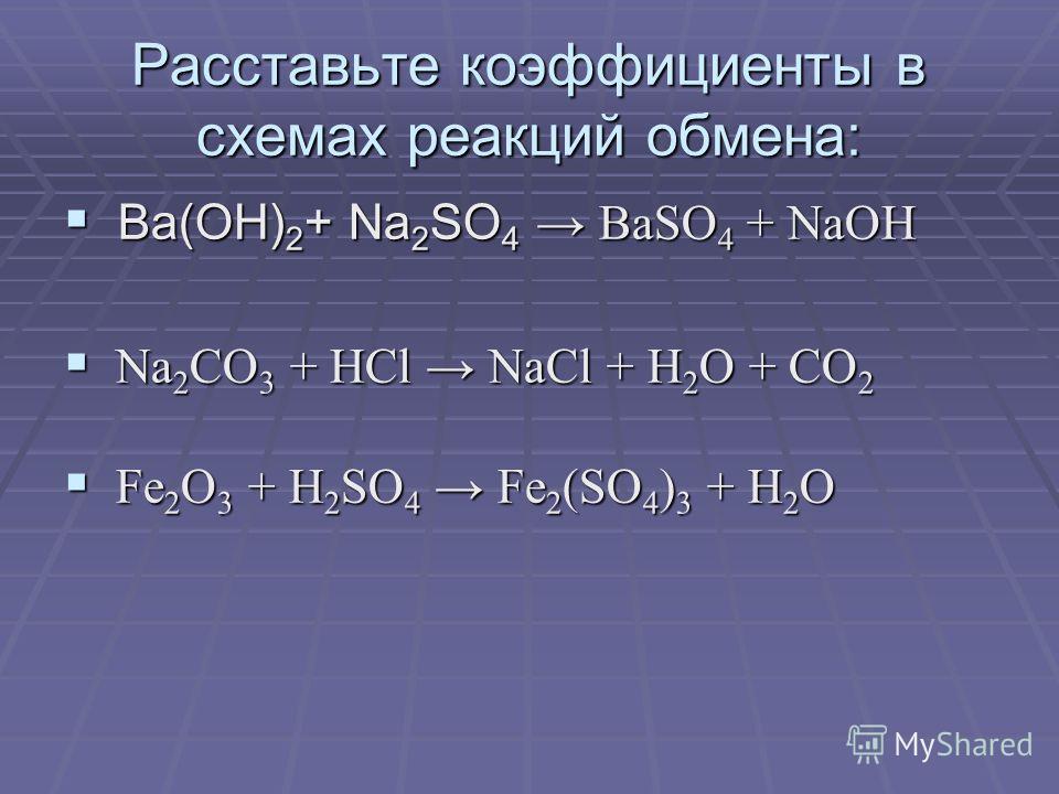 Расставьте коэффициенты в схемах реакций обмена: Ba(OH) 2 + Na 2 SO 4 BaSO 4 + NaOH Ba(OH) 2 + Na 2 SO 4 BaSO 4 + NaOH Na 2 CO 3 + HCl NaCl + H 2 O + CO 2 Na 2 CO 3 + HCl NaCl + H 2 O + CO 2 Fe 2 O 3 + H 2 SO 4 Fe 2 (SO 4 ) 3 + H 2 O Fe 2 O 3 + H 2 S