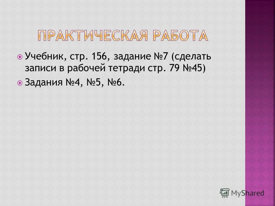 Учебник, стр. 156, задание 7 (сделать записи в рабочей тетради стр. 79 45) Задания 4, 5, 6.
