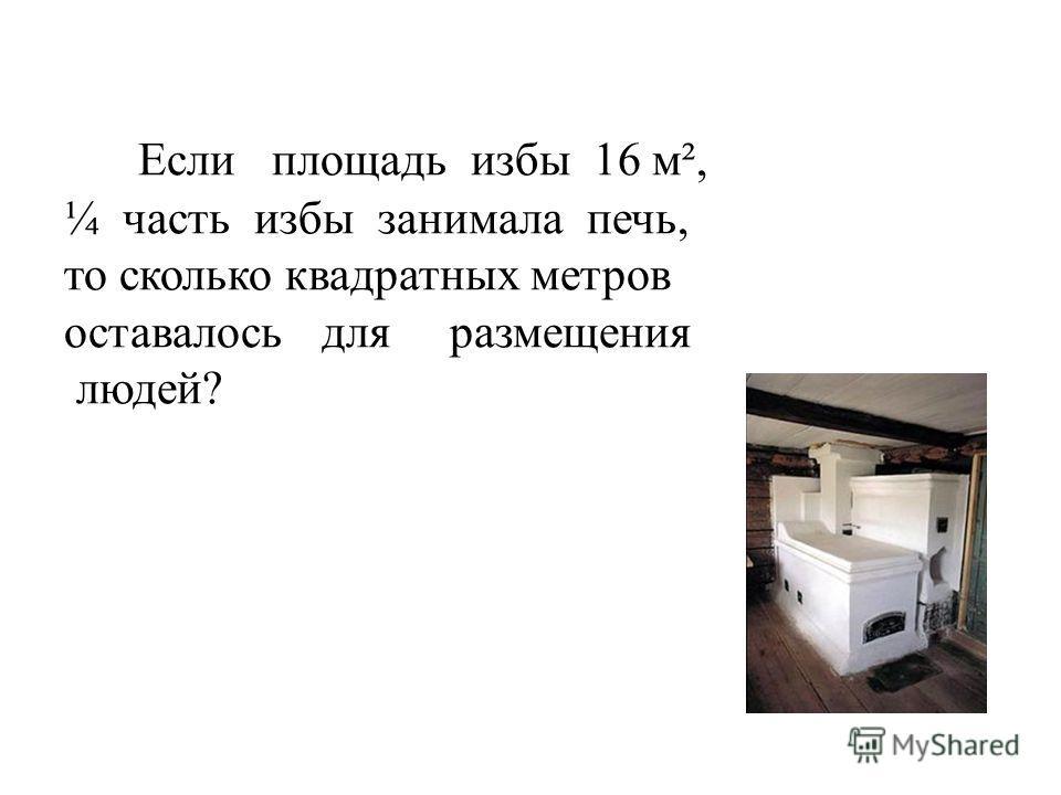 Если площадь избы 16 м², ¼ часть избы занимала печь, то сколько квадратных метров оставалось для размещения людей?