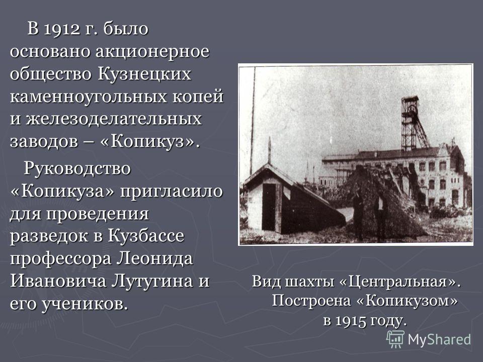 В 1912 г. было основано акционерное общество Кузнецких каменноугольных копей и железоделательных заводов – «Копикуз». В 1912 г. было основано акционерное общество Кузнецких каменноугольных копей и железоделательных заводов – «Копикуз». Руководство «К