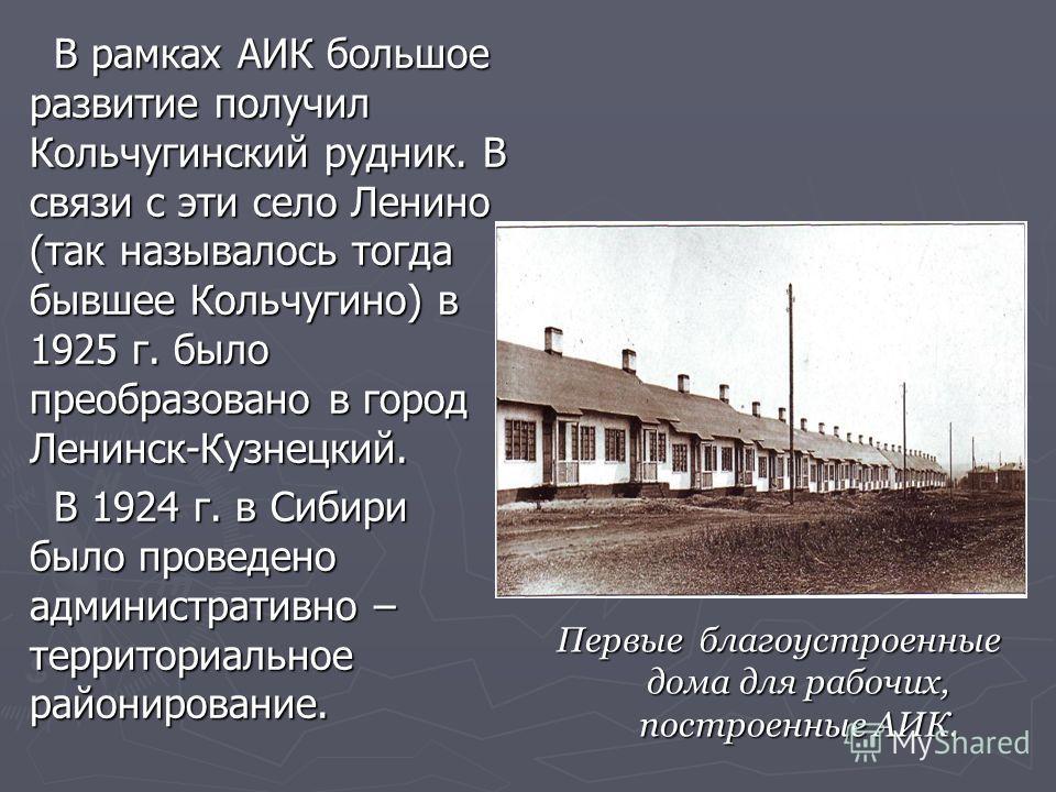 В рамках АИК большое развитие получил Кольчугинский рудник. В связи с эти село Ленино (так называлось тогда бывшее Кольчугино) в 1925 г. было преобразовано в город Ленинск-Кузнецкий. В рамках АИК большое развитие получил Кольчугинский рудник. В связи