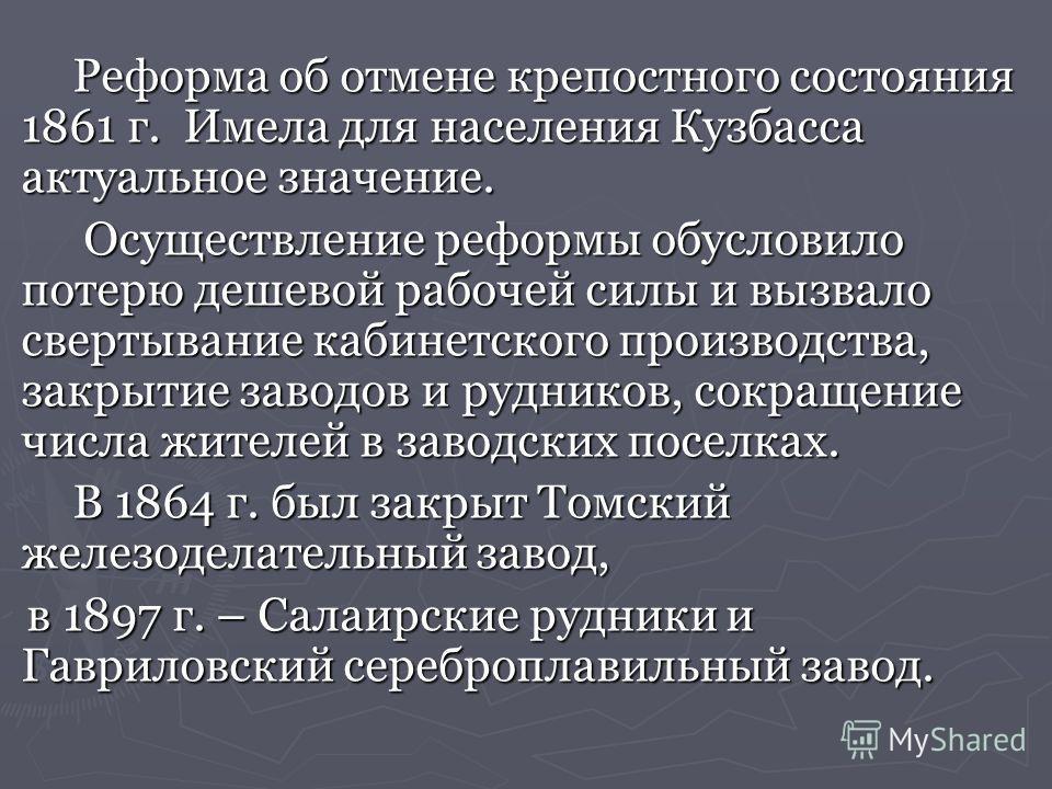 Реформа об отмене крепостного состояния 1861 г. Имела для населения Кузбасса актуальное значение. Реформа об отмене крепостного состояния 1861 г. Имела для населения Кузбасса актуальное значение. Осуществление реформы обусловило потерю дешевой рабоче