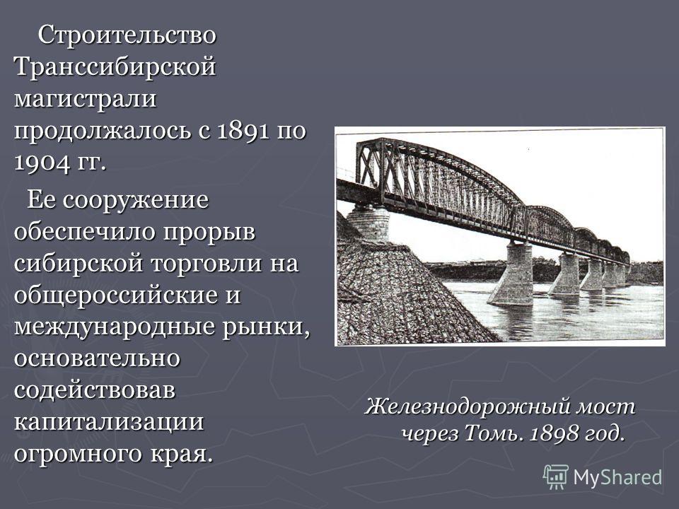 Строительство Транссибирской магистрали продолжалось с 1891 по 1904 гг. Строительство Транссибирской магистрали продолжалось с 1891 по 1904 гг. Ее сооружение обеспечило прорыв сибирской торговли на общероссийские и международные рынки, основательно с