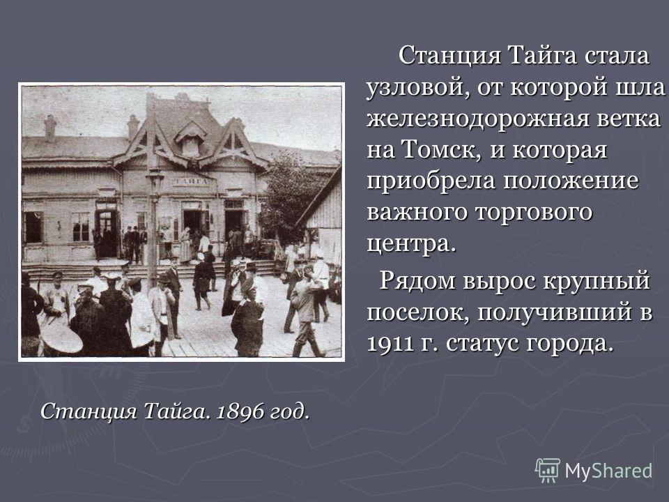 Станция Тайга. 1896 год. Станция Тайга стала узловой, от которой шла железнодорожная ветка на Томск, и которая приобрела положение важного торгового центра. Рядом вырос крупный поселок, получивший в 1911 г. статус города.