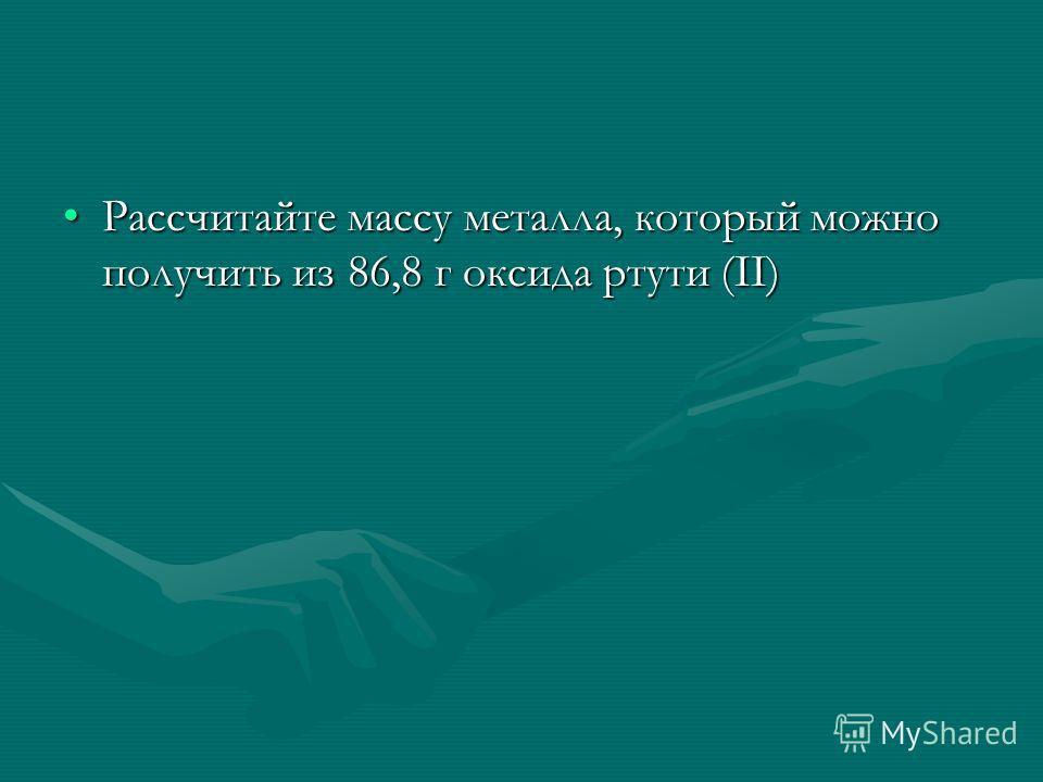 Рассчитайте массу металла, который можно получить из 86,8 г оксида ртути (II)Рассчитайте массу металла, который можно получить из 86,8 г оксида ртути (II)