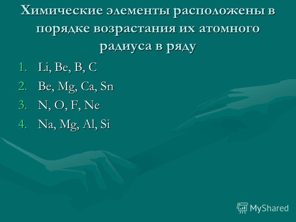 Химические элементы расположены в порядке возрастания их атомного радиуса в ряду 1.Li, Be, B, C 2.Be, Mg, Ca, Sn 3.N, O, F, Ne 4.Na, Mg, Al, Si