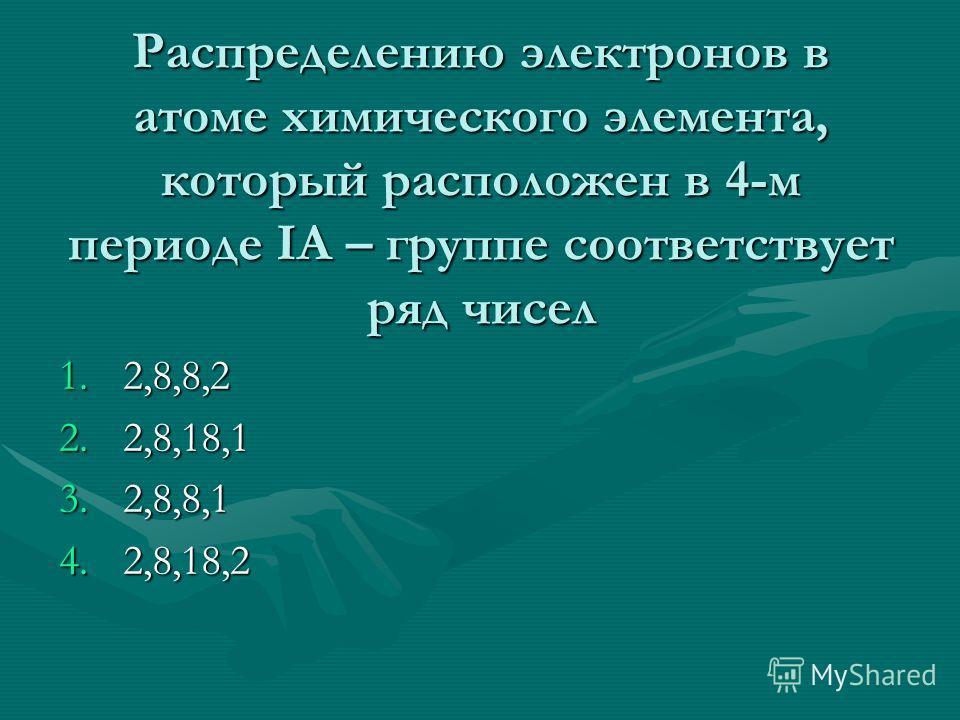Распределению электронов в атоме химического элемента, который расположен в 4-м периоде IA – группе соответствует ряд чисел 1.2,8,8,2 2.2,8,18,1 3.2,8,8,1 4.2,8,18,2