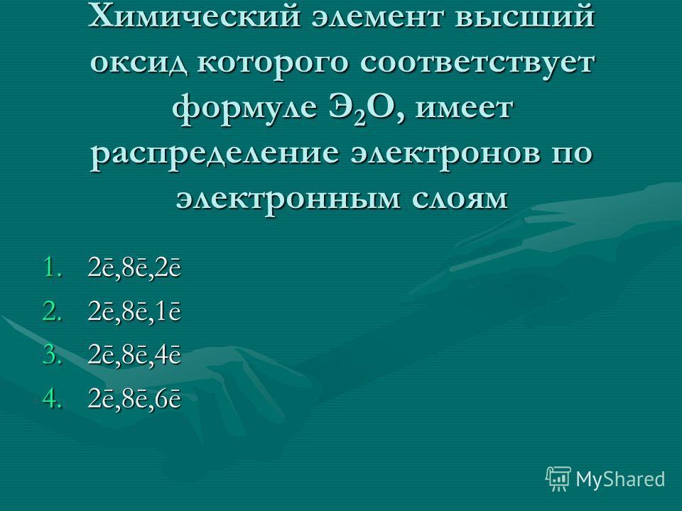 Химический элемент высший оксид которого соответствует формуле Э 2 O, имеет распределение электронов по электронным слоям 1.2ē,8ē,2ē 2.2ē,8ē,1ē 3.2ē,8ē,4ē 4.2ē,8ē,6ē