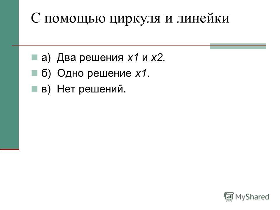 а) Два решения х1 и х2. б) Одно решение х1. в) Нет решений.
